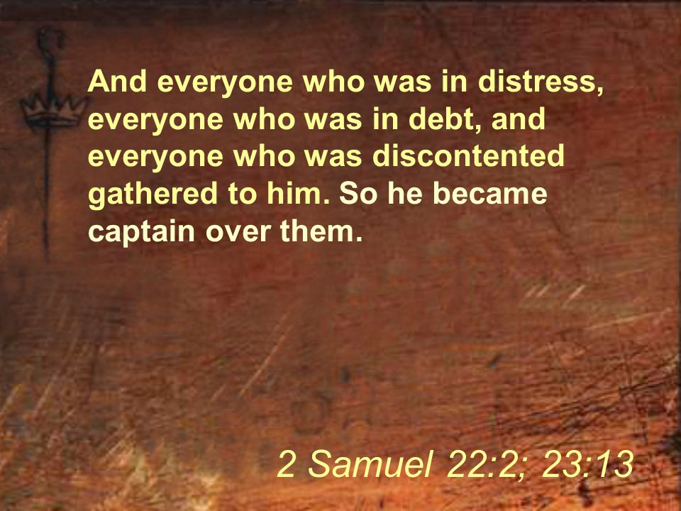 And everyone who was in distress, everyone who was in debt, and everyone who was discontented gathered to him. So he became captain over them. 2 Samue