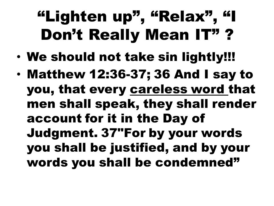 Lighten up , Relax , I Don't Really Mean IT . We should not take sin lightly!!.