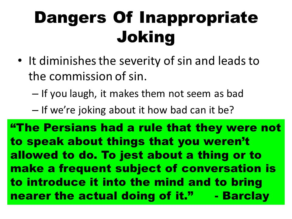 Dangers Of Inappropriate Joking It sets a destructive impression – You give the impression that such things are ok. – they know I'm not serious - Do they.