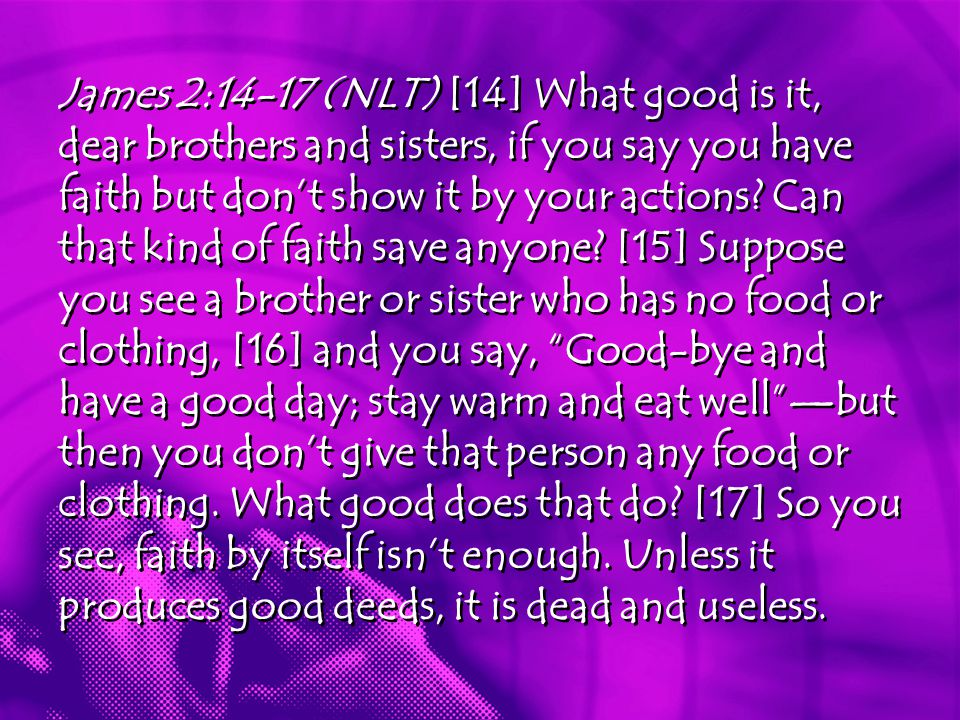 James 2:14-17 (NLT) [14] What good is it, dear brothers and sisters, if you say you have faith but don't show it by your actions.