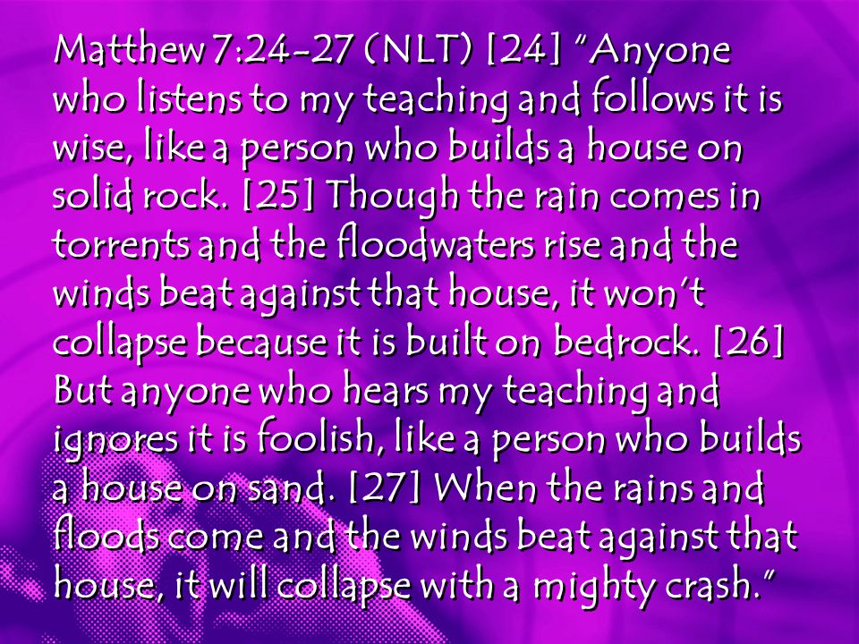 Matthew 7:24-27 (NLT) [24] Anyone who listens to my teaching and follows it is wise, like a person who builds a house on solid rock.