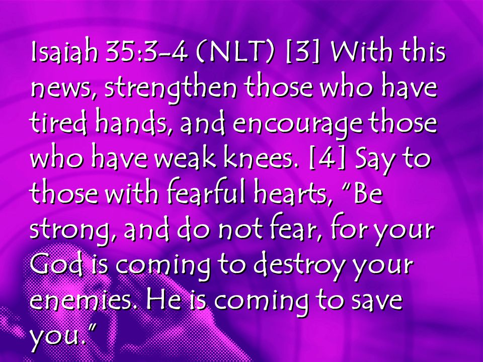 Isaiah 35:3-4 (NLT) [3] With this news, strengthen those who have tired hands, and encourage those who have weak knees.
