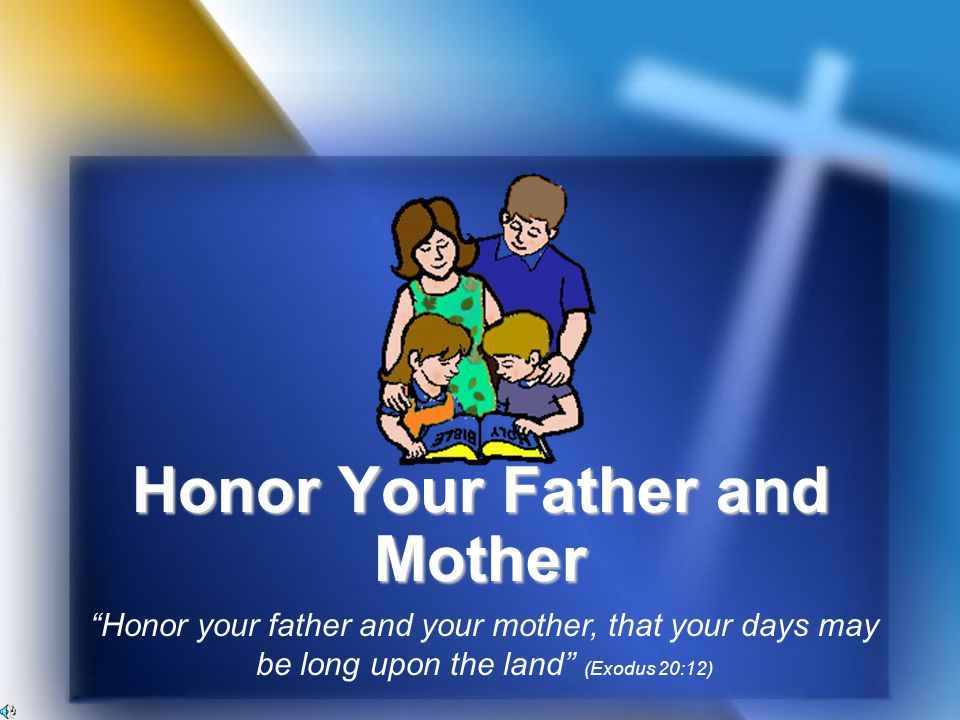 Honor Your Father and Mother Honor your father and your mother, that your days may be long upon the land (Exodus 20:12)