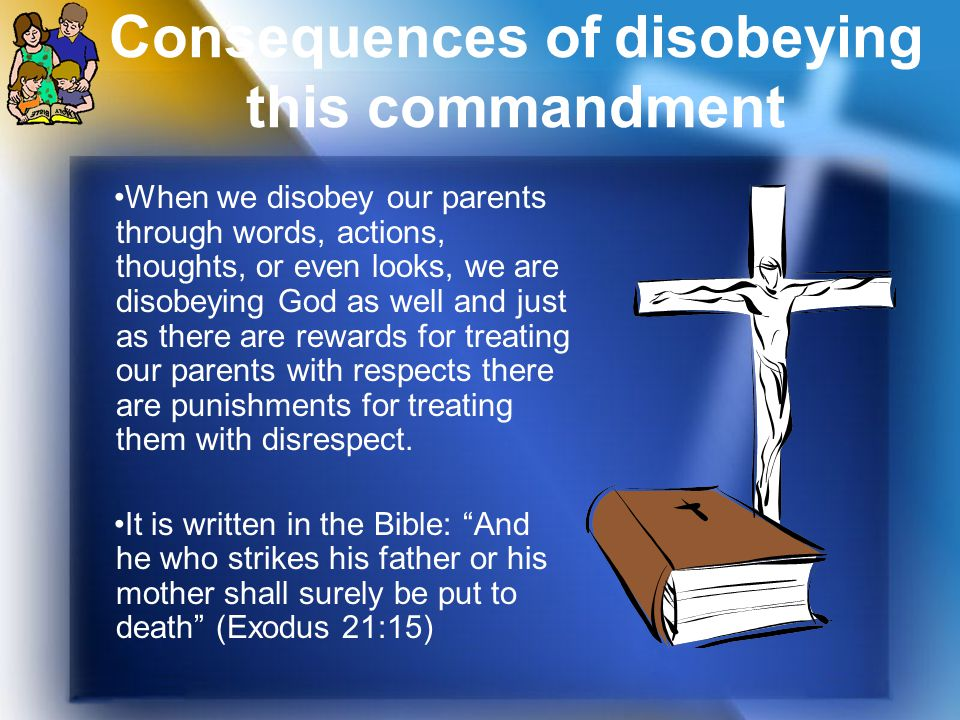 Consequences of disobeying this commandment When we disobey our parents through words, actions, thoughts, or even looks, we are disobeying God as well and just as there are rewards for treating our parents with respects there are punishments for treating them with disrespect.