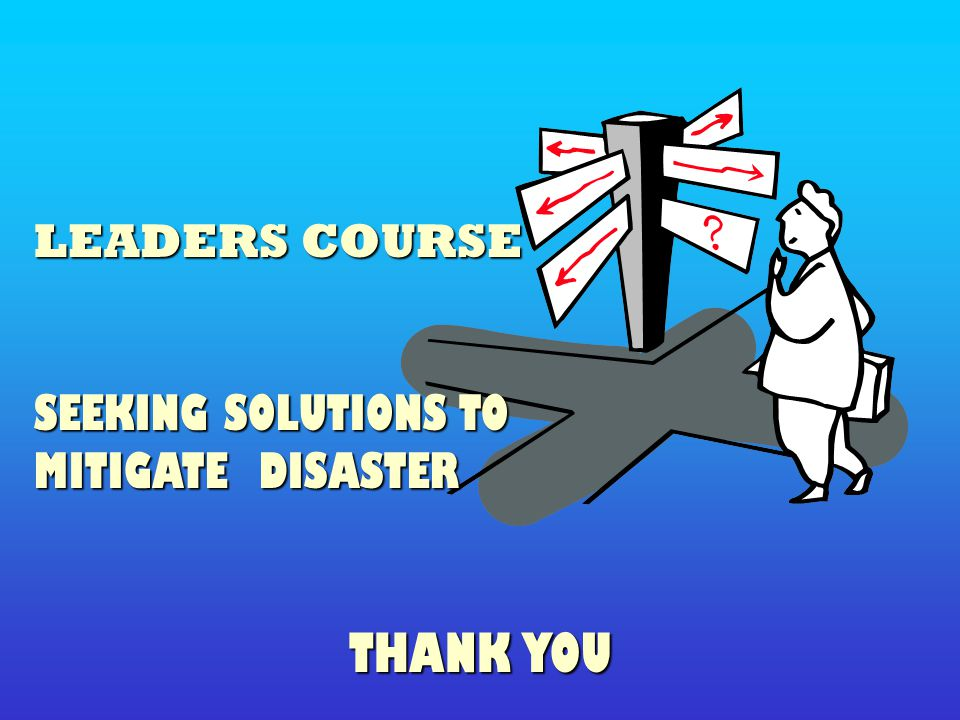 LEADERS COURSE SEEKING SOLUTIONS TO MITIGATE DISASTER THANK YOU