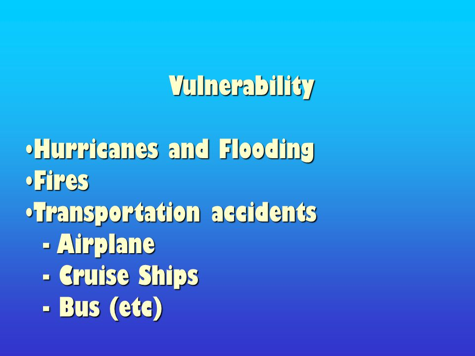 Vulnerability Hurricanes and FloodingHurricanes and Flooding FiresFires Transportation accidentsTransportation accidents - Airplane - Airplane - Cruise Ships - Cruise Ships - Bus (etc) - Bus (etc)
