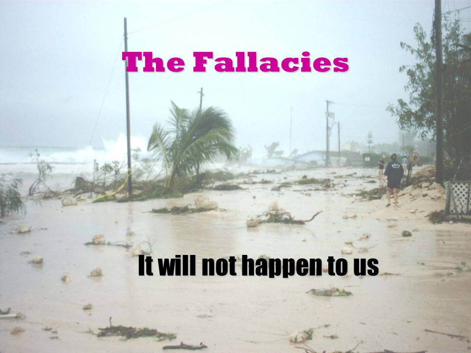The Fallacies It will not happen to us It will not happen to us
