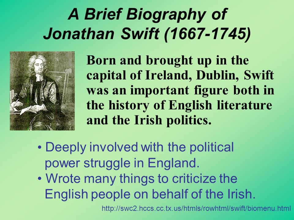 A Brief Biography of Jonathan Swift (1667-1745) Born and brought up in the capital of Ireland, Dublin, Swift was an important figure both in the history of English literature and the Irish politics.