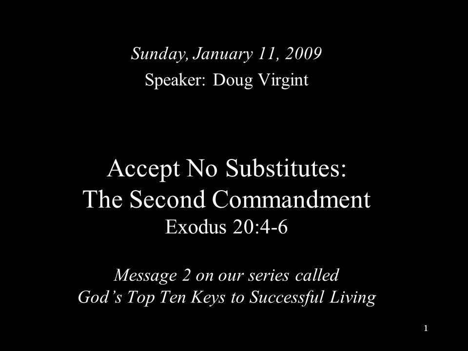 1 Accept No Substitutes: The Second Commandment Exodus 20:4-6 Message 2 on our series called God's Top Ten Keys to Successful Living Sunday, January 11, 2009 Speaker: Doug Virgint