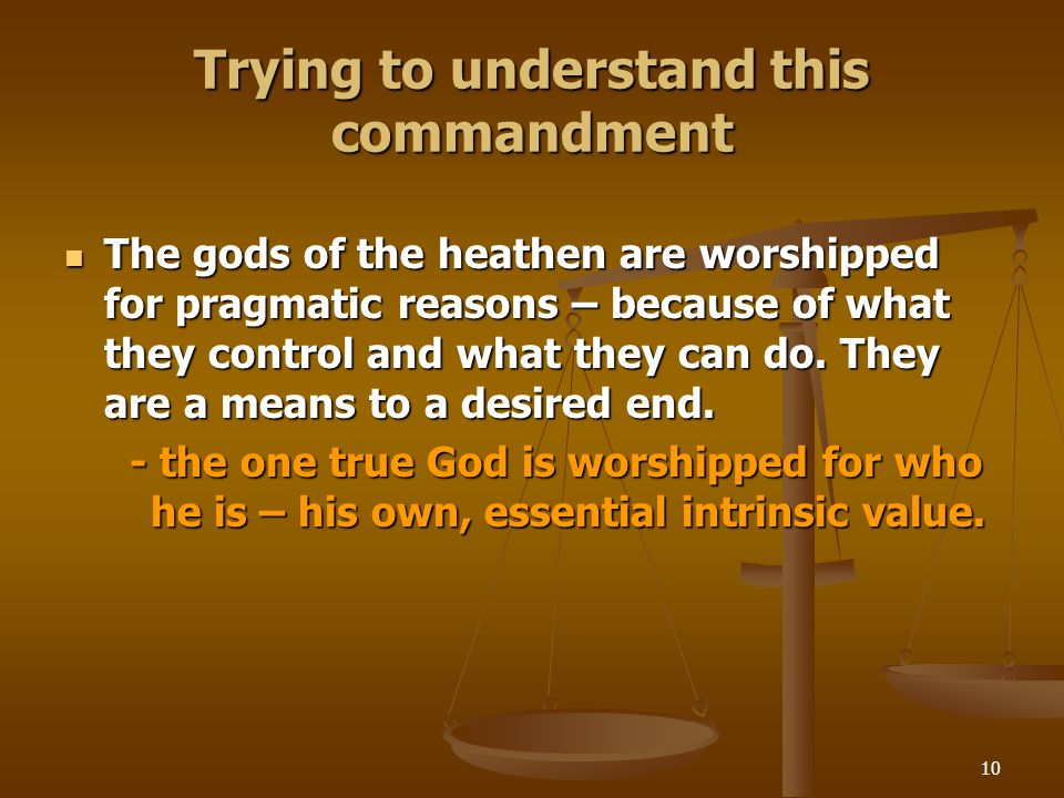 10 Trying to understand this commandment The gods of the heathen are worshipped for pragmatic reasons – because of what they control and what they can