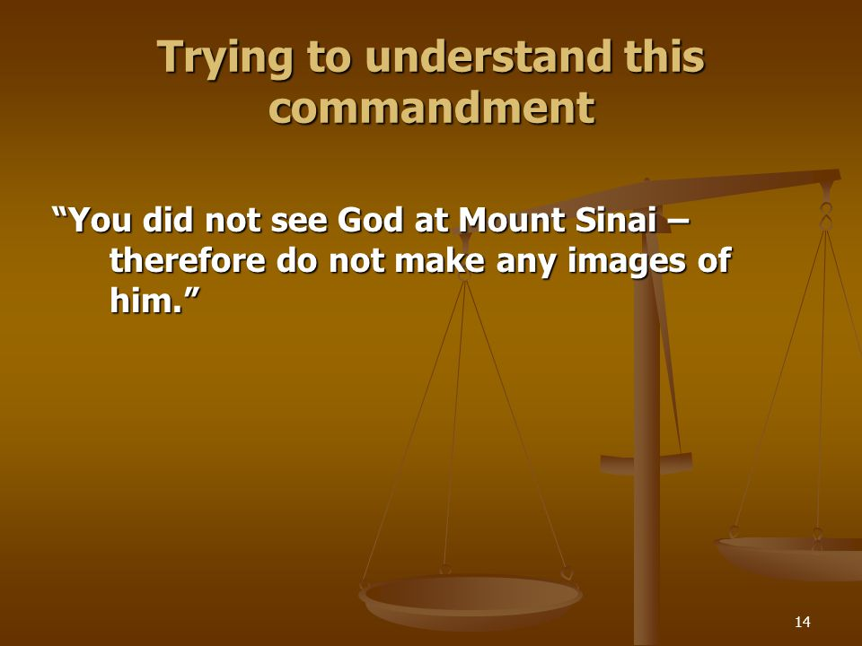 14 Trying to understand this commandment You did not see God at Mount Sinai – therefore do not make any images of him.