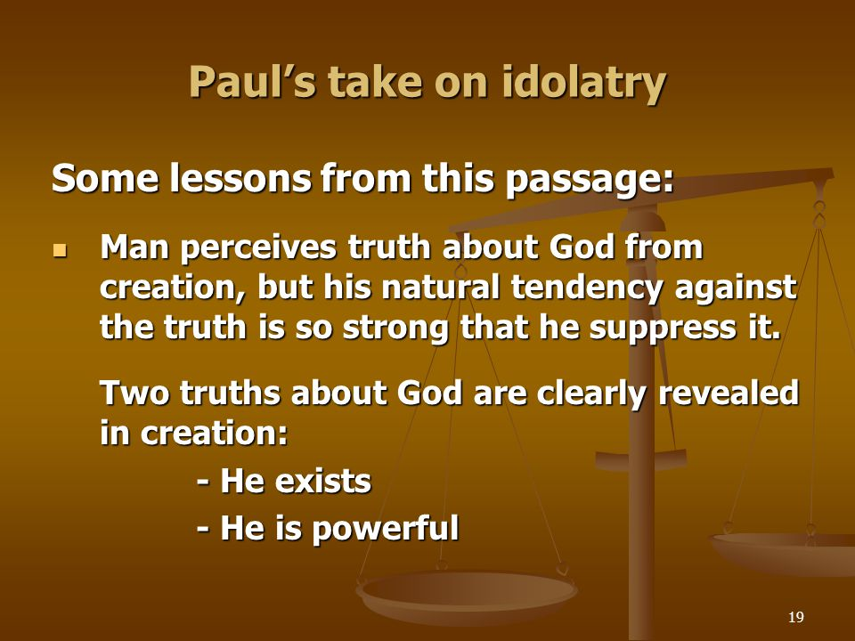 19 Paul's take on idolatry Some lessons from this passage: Man perceives truth about God from creation, but his natural tendency against the truth is