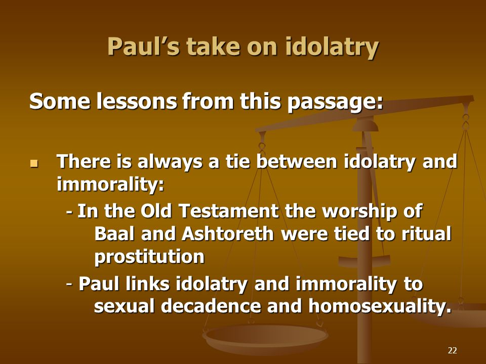 22 Paul's take on idolatry Some lessons from this passage: There is always a tie between idolatry and immorality: There is always a tie between idolatry and immorality: - In the Old Testament the worship of Baal and Ashtoreth were tied to ritual prostitution - Paul links idolatry and immorality to sexual decadence and homosexuality.