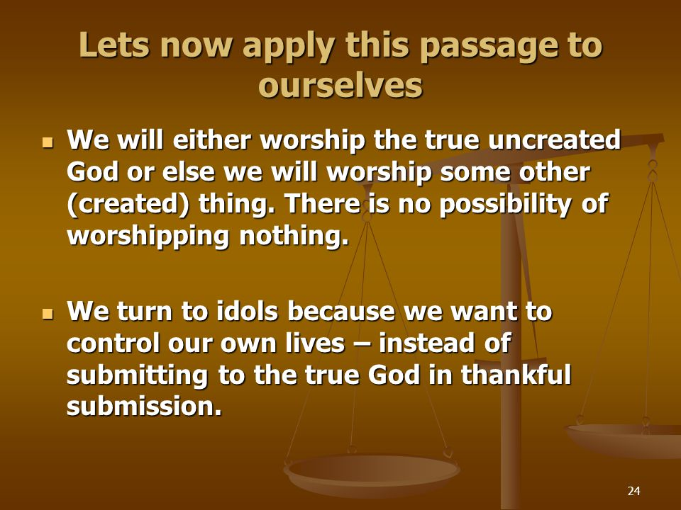 24 Lets now apply this passage to ourselves We will either worship the true uncreated God or else we will worship some other (created) thing.