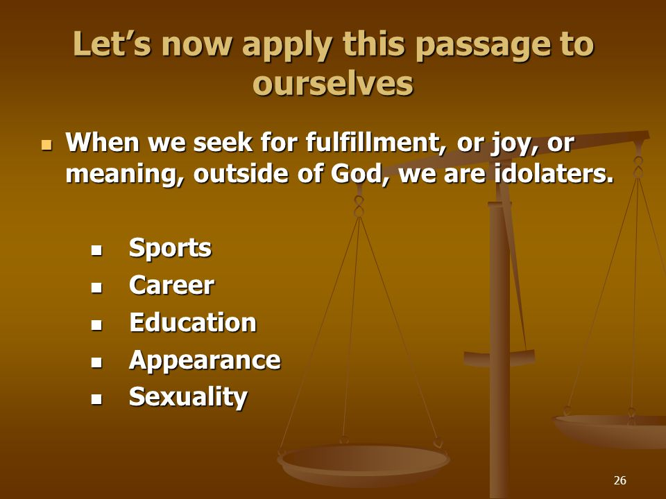 26 Let's now apply this passage to ourselves When we seek for fulfillment, or joy, or meaning, outside of God, we are idolaters. When we seek for fulf