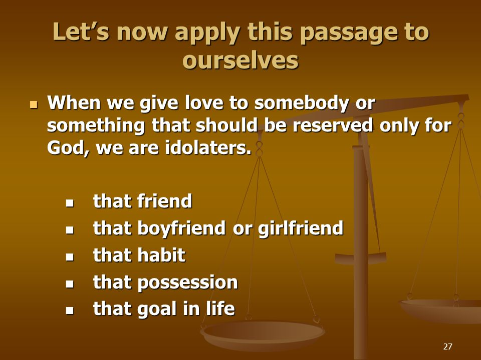 27 Let's now apply this passage to ourselves When we give love to somebody or something that should be reserved only for God, we are idolaters.
