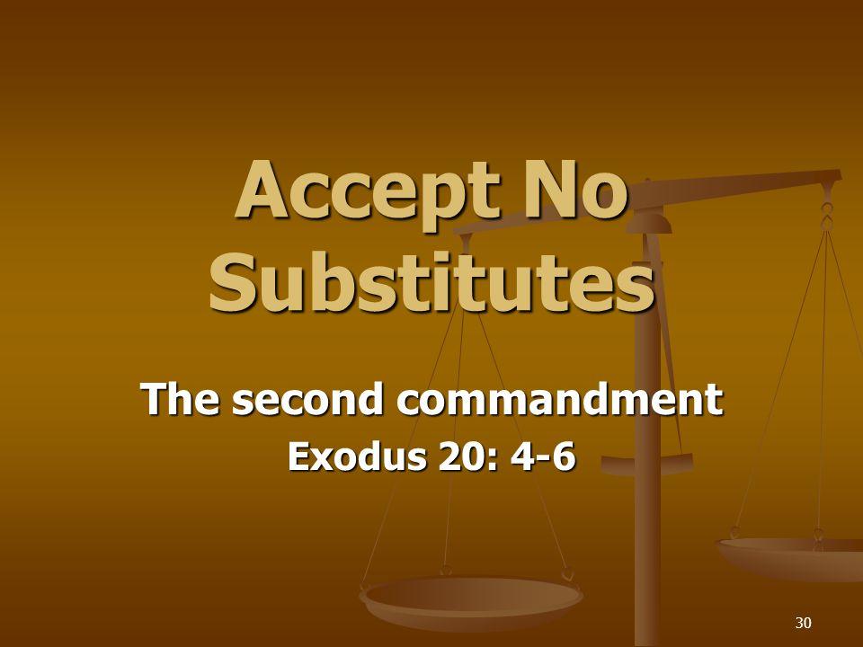 30 Accept No Substitutes The second commandment Exodus 20: 4-6