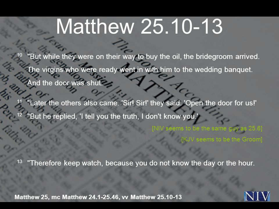 Matthew 25.10-13 10 But while they were on their way to buy the oil, the bridegroom arrived.