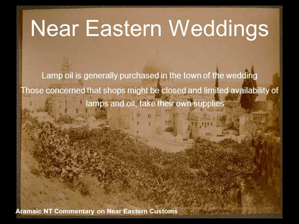 Near Eastern Weddings Lamp oil is generally purchased in the town of the wedding Those concerned that shops might be closed and limited availability of lamps and oil, take their own supplies Aramaic NT Commentary on Near Eastern Customs
