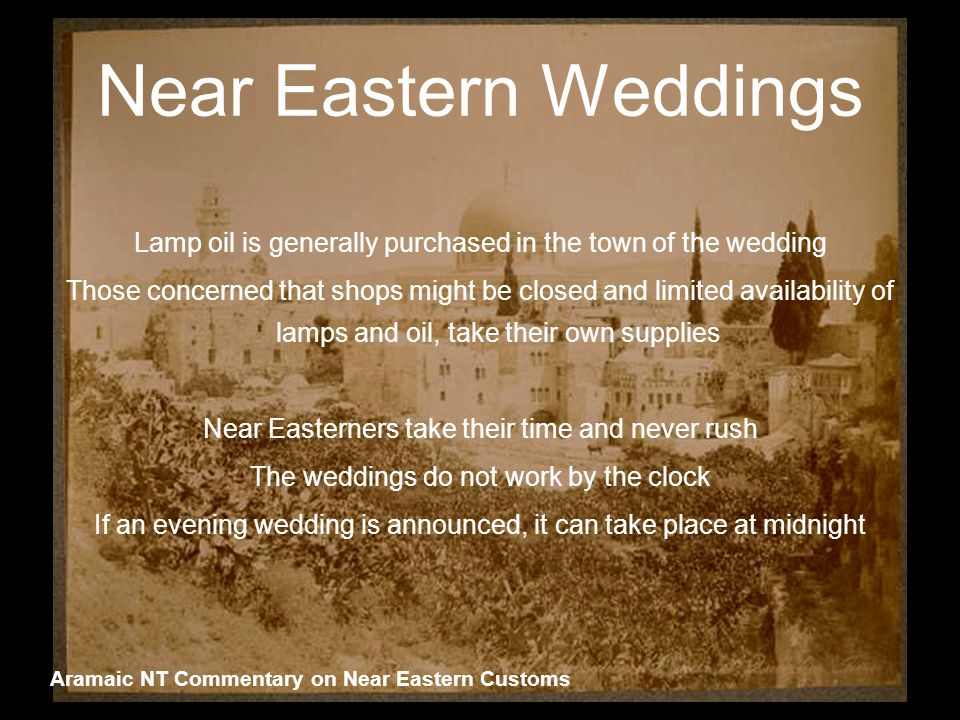 Near Eastern Weddings Lamp oil is generally purchased in the town of the wedding Those concerned that shops might be closed and limited availability of lamps and oil, take their own supplies Near Easterners take their time and never rush The weddings do not work by the clock If an evening wedding is announced, it can take place at midnight Aramaic NT Commentary on Near Eastern Customs