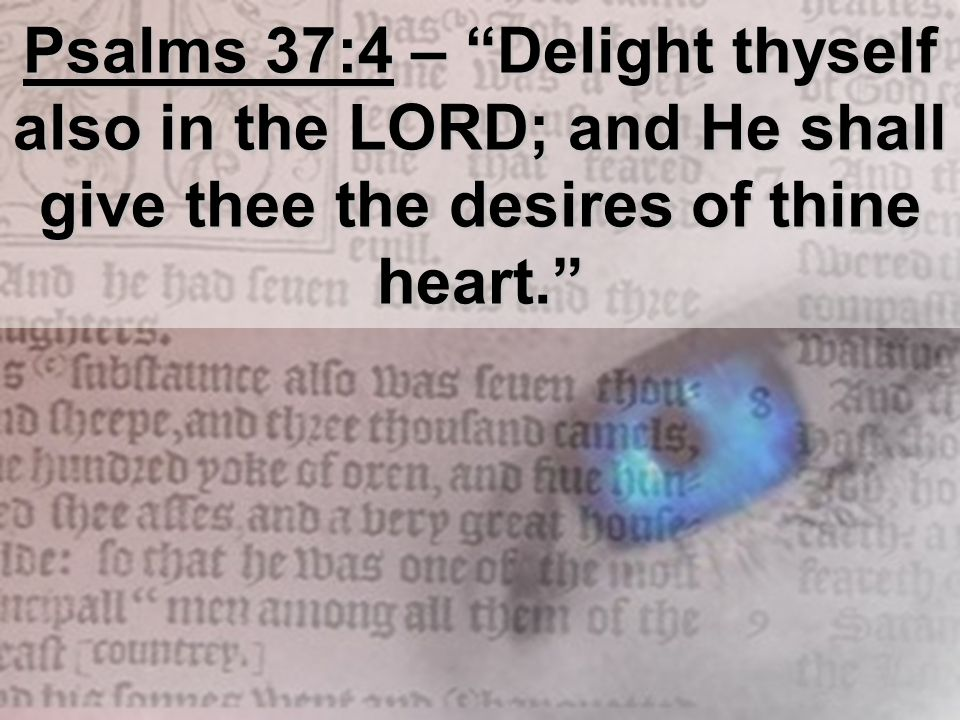 "Psalms 37:4 – ""Delight thyself also in the LORD; and He shall give thee the desires of thine heart."""