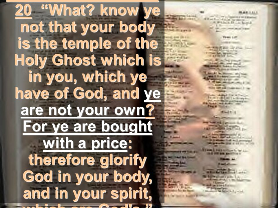 "1st Corinthians 6:19- 20 ""What? know ye not that your body is the temple of the Holy Ghost which is in you, which ye have of God, and ye are not your"