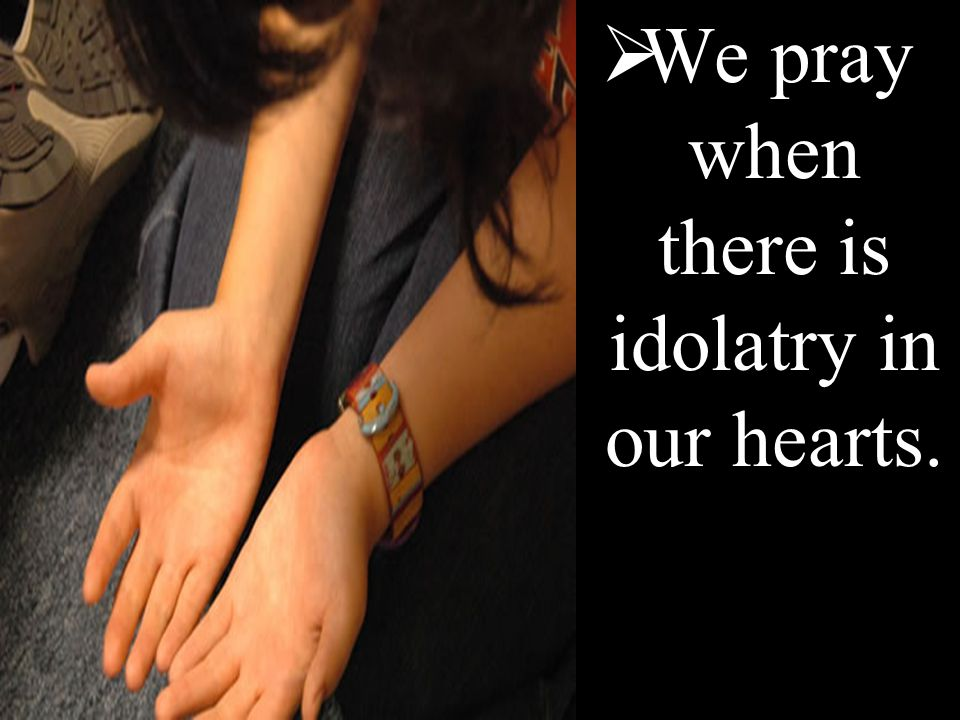  We pray when there is idolatry in our hearts.
