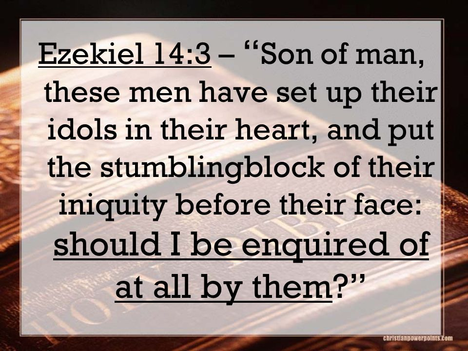 "Ezekiel 14:3 – "" Son of man, these men have set up their idols in their heart, and put the stumblingblock of their iniquity before their face: should"