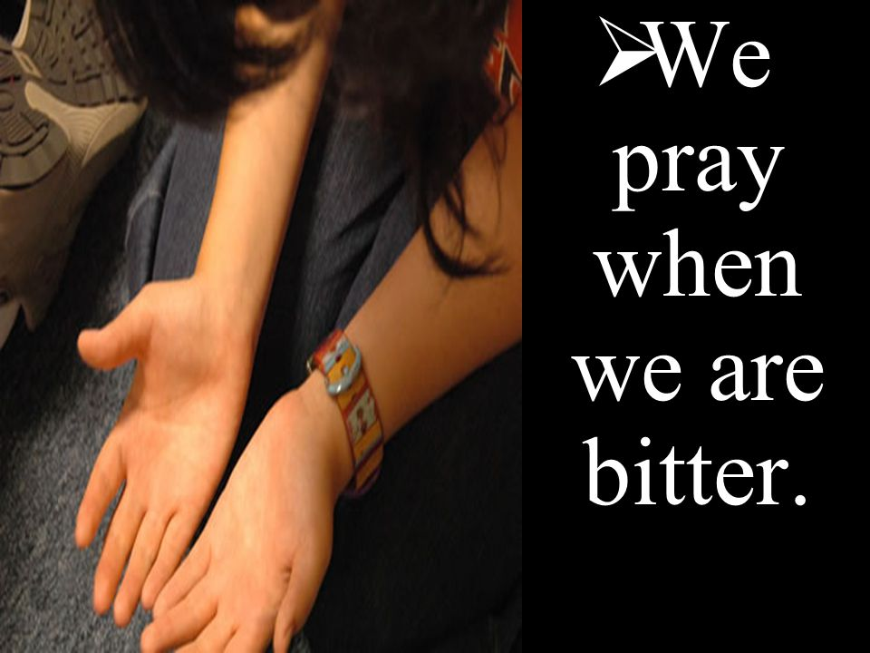  We pray when we are bitter.
