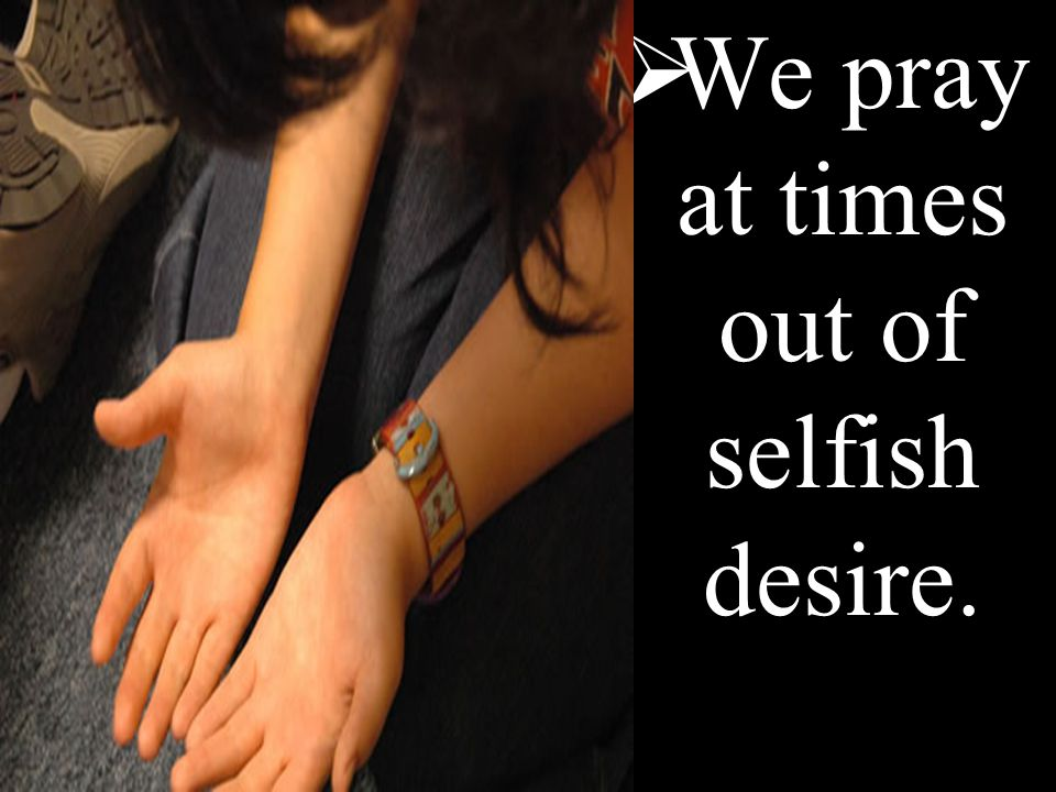  We pray at times out of selfish desire.
