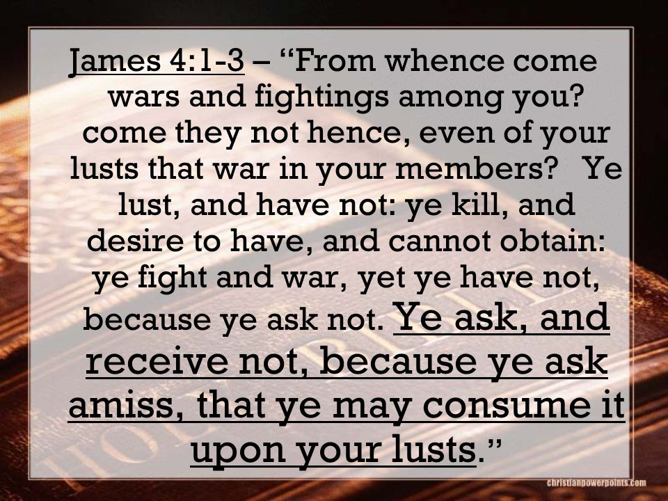 James 4:1-3 – From whence come wars and fightings among you.