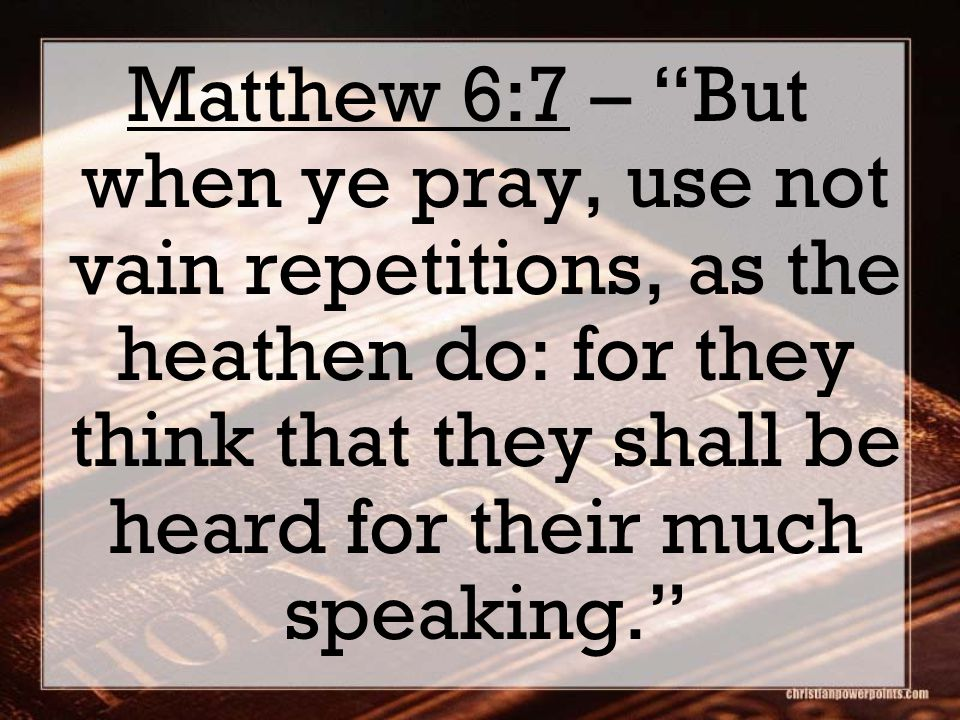 "Matthew 6:7 – ""But when ye pray, use not vain repetitions, as the heathen do: for they think that they shall be heard for their much speaking."""