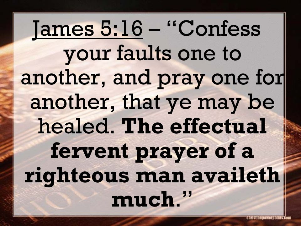 James 5:16 – Confess your faults one to another, and pray one for another, that ye may be healed.