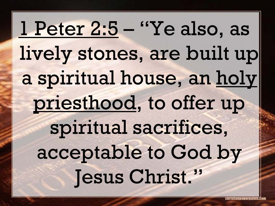 1 Peter 2:5 – Ye also, as lively stones, are built up a spiritual house, an holy priesthood, to offer up spiritual sacrifices, acceptable to God by Jesus Christ.