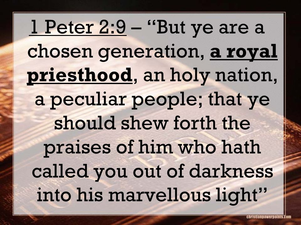 "1 Peter 2:9 – ""But ye are a chosen generation, a royal priesthood, an holy nation, a peculiar people; that ye should shew forth the praises of him who"