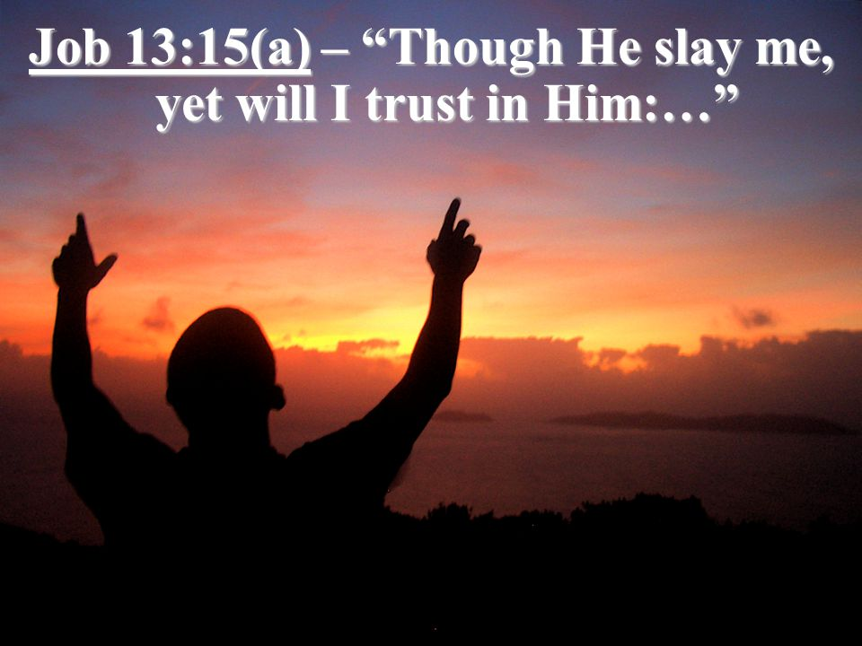 Job 13:15(a) – Though He slay me, yet will I trust in Him:…
