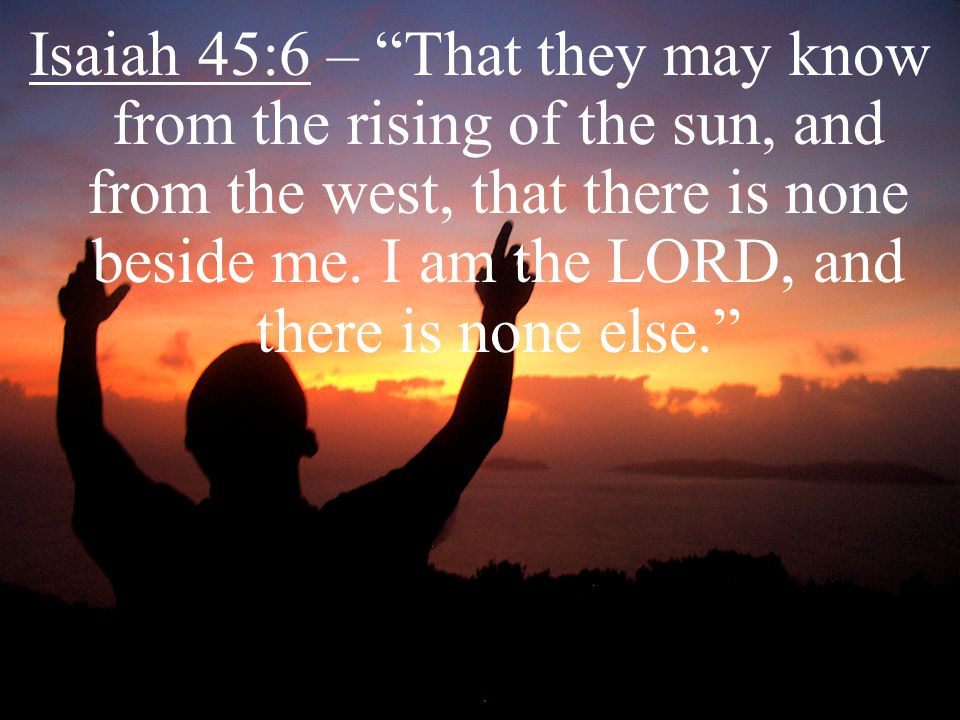 "Isaiah 45:6 – ""That they may know from the rising of the sun, and from the west, that there is none beside me. I am the LORD, and there is none else."""