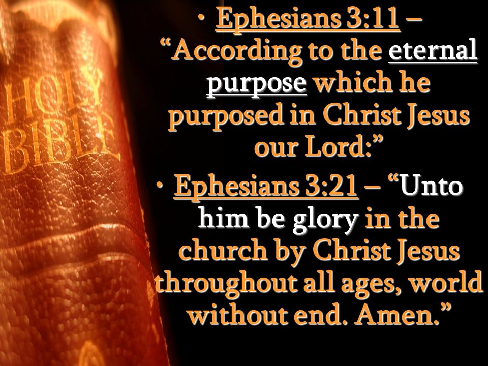 Ephesians 3:11 – According to the eternal purpose which he purposed in Christ Jesus our Lord: Ephesians 3:11 – According to the eternal purpose which he purposed in Christ Jesus our Lord: Ephesians 3:21 – Unto him be glory in the church by Christ Jesus throughout all ages, world without end.