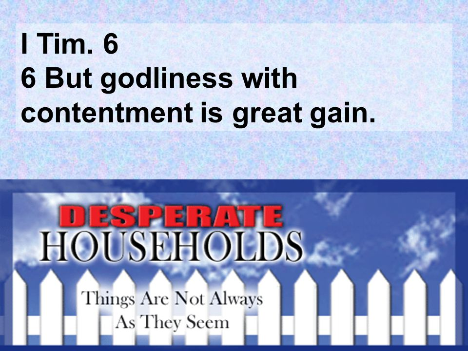 I Tim. 6 6 But godliness with contentment is great gain.