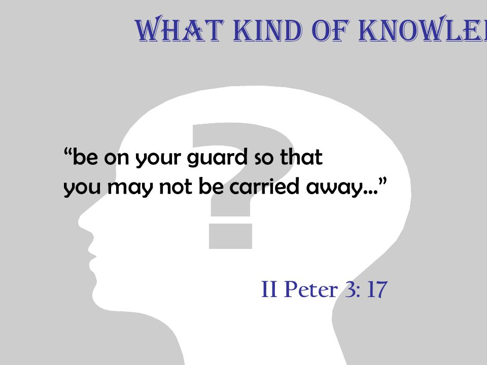 "II Peter 3: 17 ""be on your guard so that you may not be carried away..."" What Kind of Knowledge"