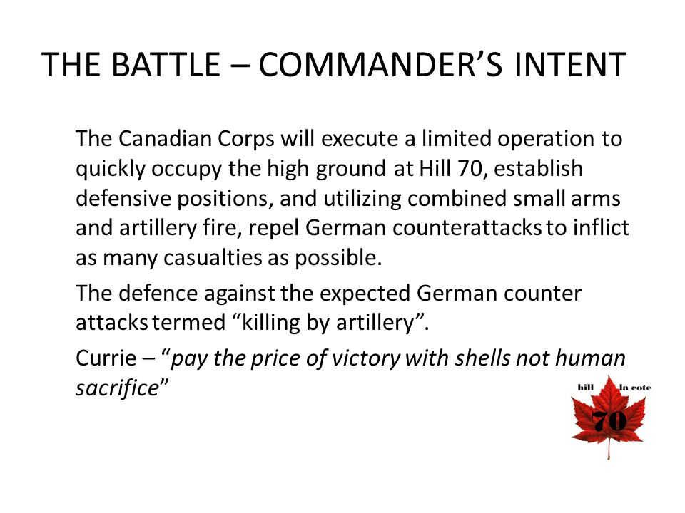 THE BATTLE – COMMANDER'S INTENT The Canadian Corps will execute a limited operation to quickly occupy the high ground at Hill 70, establish defensive