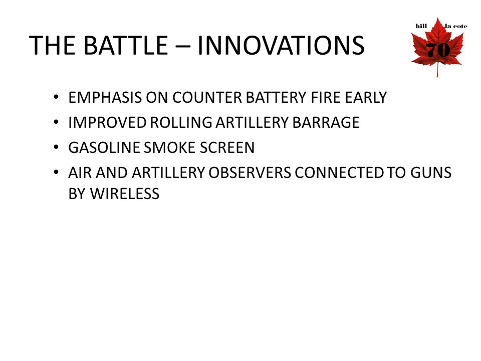 THE BATTLE – INNOVATIONS EMPHASIS ON COUNTER BATTERY FIRE EARLY IMPROVED ROLLING ARTILLERY BARRAGE GASOLINE SMOKE SCREEN AIR AND ARTILLERY OBSERVERS C