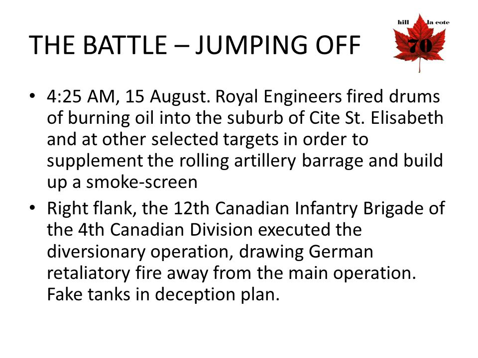 THE BATTLE – JUMPING OFF 4:25 AM, 15 August. Royal Engineers fired drums of burning oil into the suburb of Cite St. Elisabeth and at other selected ta