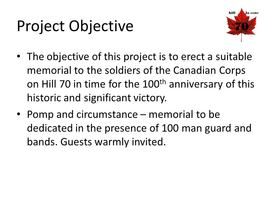 Project Objective The objective of this project is to erect a suitable memorial to the soldiers of the Canadian Corps on Hill 70 in time for the 100 t