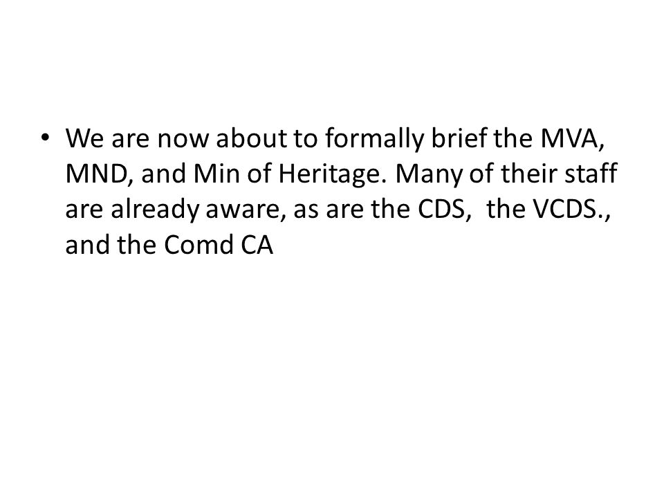 We are now about to formally brief the MVA, MND, and Min of Heritage. Many of their staff are already aware, as are the CDS, the VCDS., and the Comd C