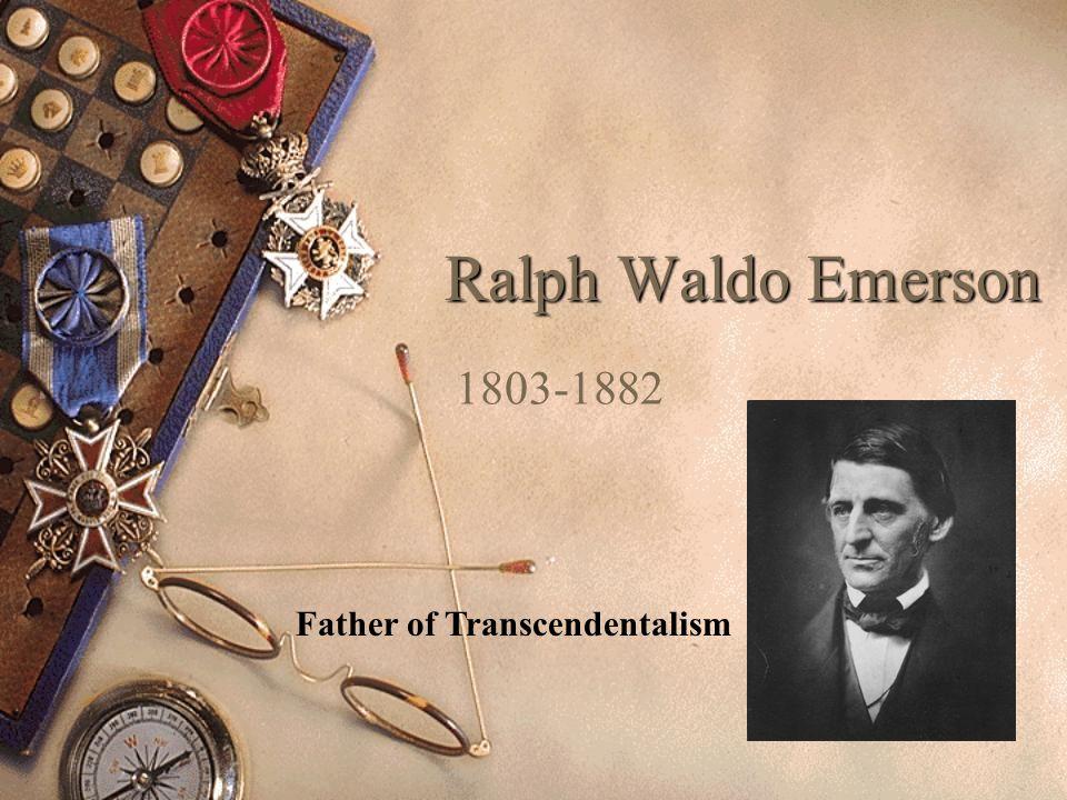 Ralph Waldo Emerson 1803-1882 Father of Transcendentalism