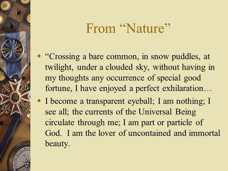From Nature  Crossing a bare common, in snow puddles, at twilight, under a clouded sky, without having in my thoughts any occurrence of special good fortune, I have enjoyed a perfect exhilaration…  I become a transparent eyeball; I am nothing; I see all; the currents of the Universal Being circulate through me; I am part or particle of God.