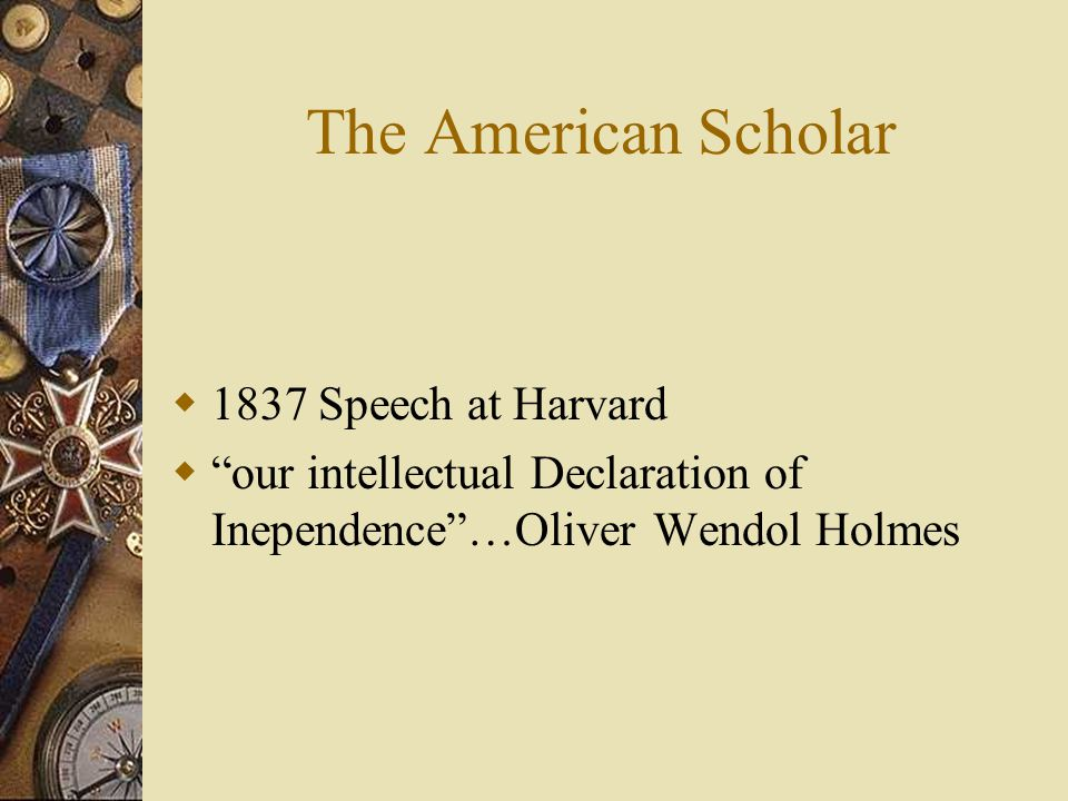 The American Scholar  1837 Speech at Harvard  our intellectual Declaration of Inependence …Oliver Wendol Holmes