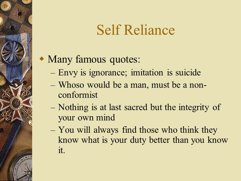 Self Reliance  Many famous quotes: – Envy is ignorance; imitation is suicide – Whoso would be a man, must be a non- conformist – Nothing is at last s