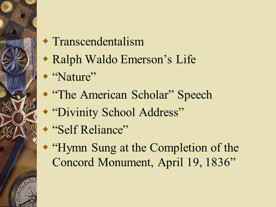 " Transcendentalism  Ralph Waldo Emerson's Life  ""Nature""  ""The American Scholar"" Speech  ""Divinity School Address""  ""Self Reliance""  ""Hymn Sung"